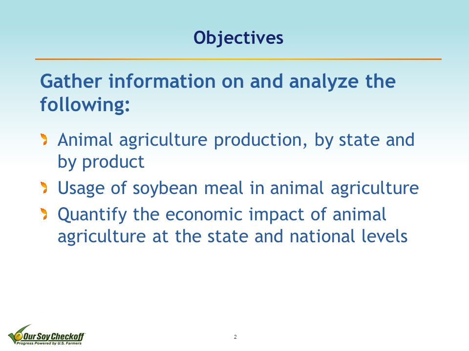 Objectives Gather information on and analyze the following: Animal agriculture production, by state and by product Usage of soybean meal in animal agriculture Quantify the economic impact of animal agriculture at the state and national levels 2
