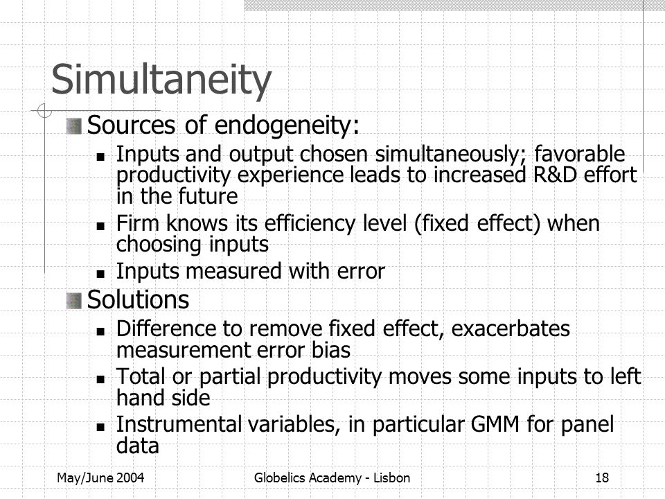 May/June 2004Globelics Academy - Lisbon18 Simultaneity Sources of endogeneity: Inputs and output chosen simultaneously; favorable productivity experience leads to increased R&D effort in the future Firm knows its efficiency level (fixed effect) when choosing inputs Inputs measured with error Solutions Difference to remove fixed effect, exacerbates measurement error bias Total or partial productivity moves some inputs to left hand side Instrumental variables, in particular GMM for panel data