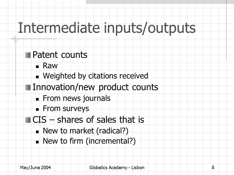 May/June 2004Globelics Academy - Lisbon8 Intermediate inputs/outputs Patent counts Raw Weighted by citations received Innovation/new product counts From news journals From surveys CIS – shares of sales that is New to market (radical ) New to firm (incremental )