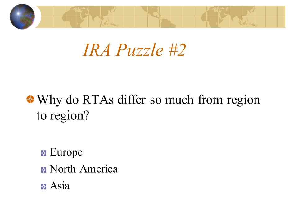 IRA Puzzle #2 Why do RTAs differ so much from region to region? Europe North America Asia