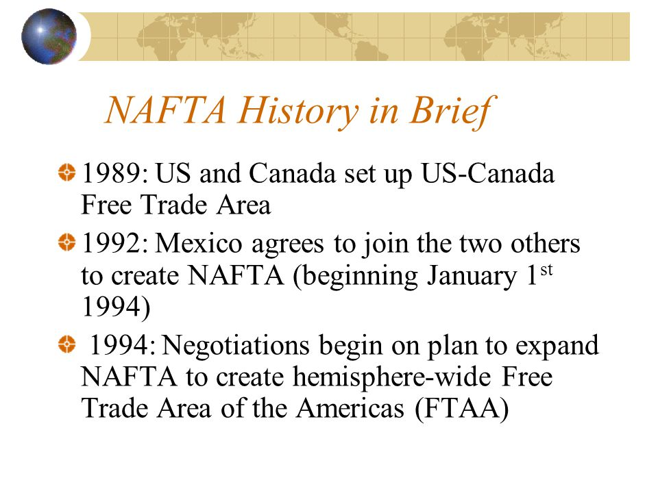 NAFTA History in Brief 1989: US and Canada set up US-Canada Free Trade Area 1992: Mexico agrees to join the two others to create NAFTA (beginning January 1 st 1994) 1994: Negotiations begin on plan to expand NAFTA to create hemisphere-wide Free Trade Area of the Americas (FTAA)