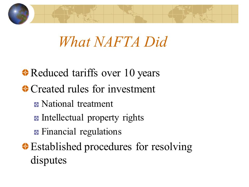 What NAFTA Did Reduced tariffs over 10 years Created rules for investment National treatment Intellectual property rights Financial regulations Established procedures for resolving disputes