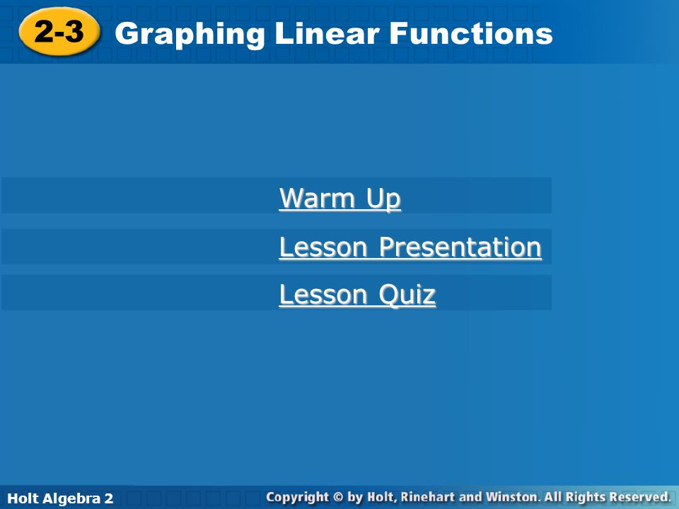 Holt Algebra 2 2-3 Graphing Linear Functions 2-3 Graphing Linear Functions Holt Algebra 2 Warm Up Warm Up Lesson Presentation Lesson Presentation Less