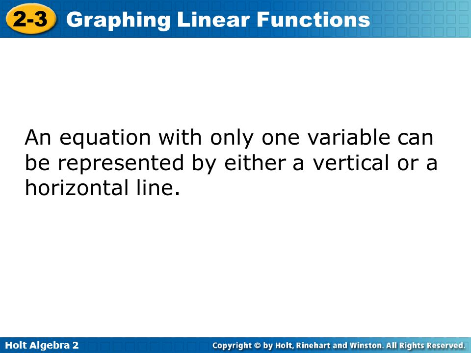 Holt Algebra 2 2-3 Graphing Linear Functions An equation with only one variable can be represented by either a vertical or a horizontal line.