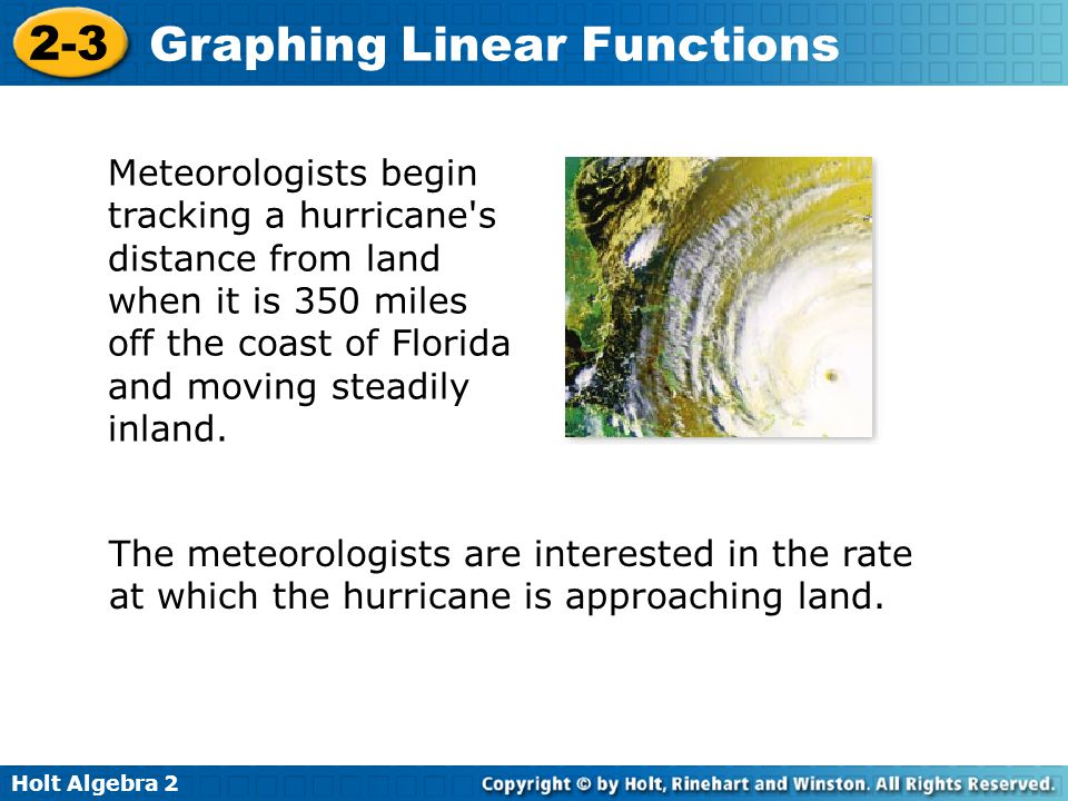 Holt Algebra 2 2-3 Graphing Linear Functions Meteorologists begin tracking a hurricane's distance from land when it is 350 miles off the coast of Flor