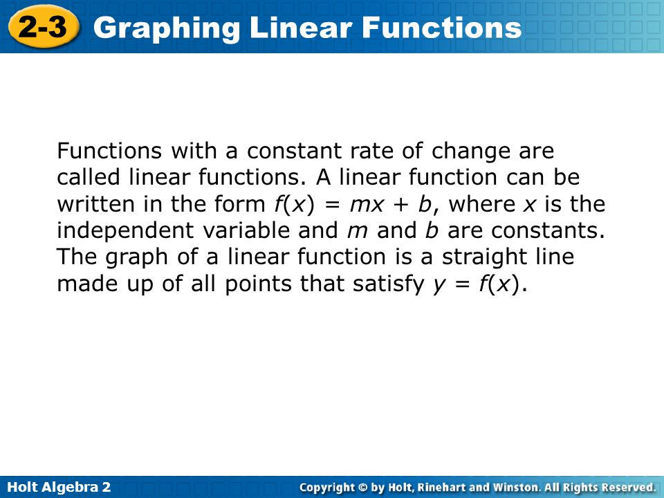 Holt Algebra 2 2-3 Graphing Linear Functions Functions with a constant rate of change are called linear functions. A linear function can be written in