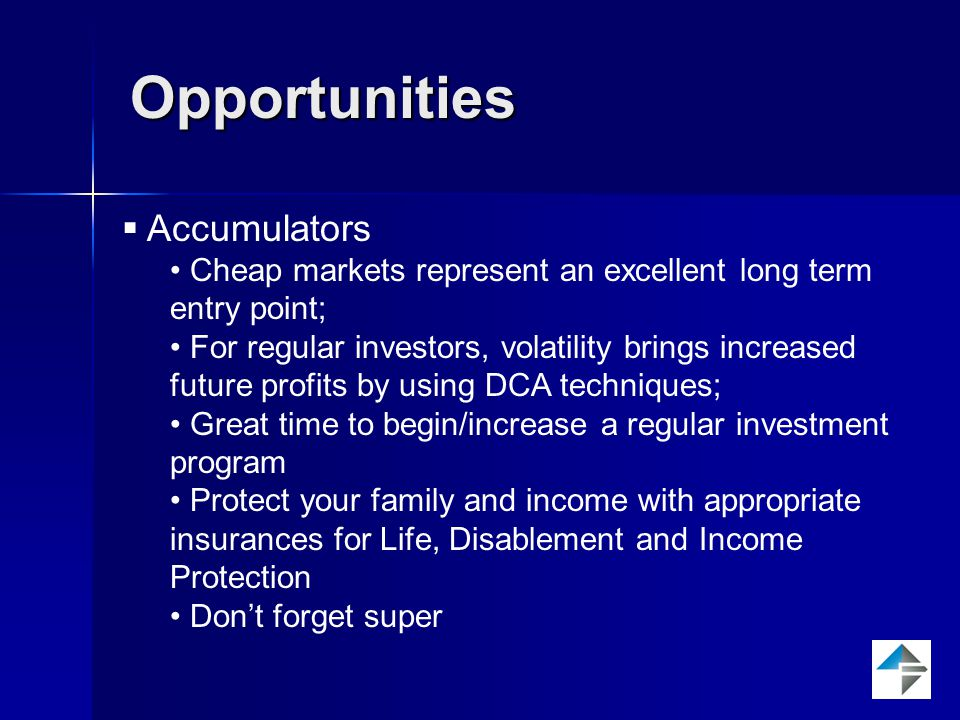 Opportunities  Accumulators Cheap markets represent an excellent long term entry point; For regular investors, volatility brings increased future profits by using DCA techniques; Great time to begin/increase a regular investment program Protect your family and income with appropriate insurances for Life, Disablement and Income Protection Don't forget super