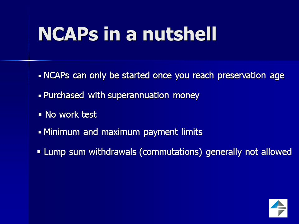 NCAPs in a nutshell  NCAPs can only be started once you reach preservation age  Purchased with superannuation money  No work test  Minimum and maximum payment limits  Lump sum withdrawals (commutations) generally not allowed