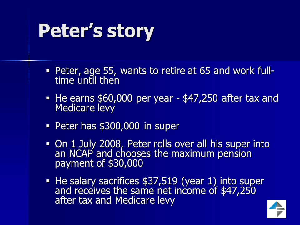 Peter's story  Peter, age 55, wants to retire at 65 and work full- time until then  He earns $60,000 per year - $47,250 after tax and Medicare levy  Peter has $300,000 in super  On 1 July 2008, Peter rolls over all his super into an NCAP and chooses the maximum pension payment of $30,000  He salary sacrifices $37,519 (year 1) into super and receives the same net income of $47,250 after tax and Medicare levy