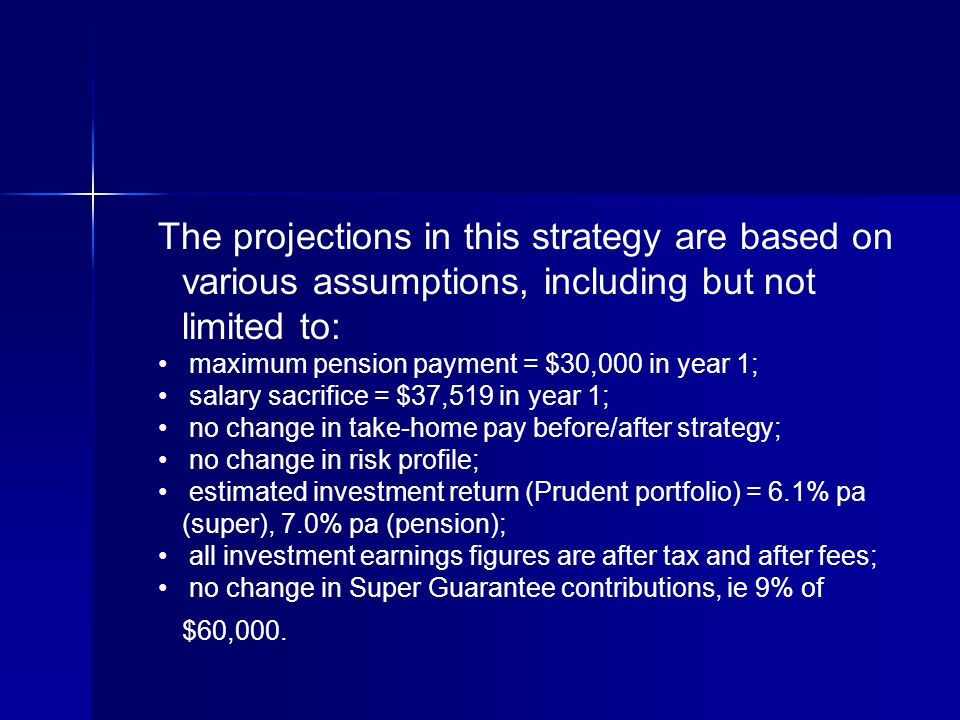 The projections in this strategy are based on various assumptions, including but not limited to: maximum pension payment = $30,000 in year 1; salary sacrifice = $37,519 in year 1; no change in take-home pay before/after strategy; no change in risk profile; estimated investment return (Prudent portfolio) = 6.1% pa (super), 7.0% pa (pension); all investment earnings figures are after tax and after fees; no change in Super Guarantee contributions, ie 9% of $60,000.