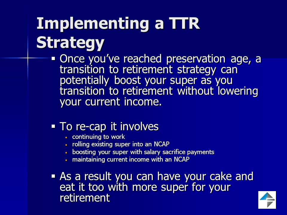 Implementing a TTR Strategy  Once you've reached preservation age, a transition to retirement strategy can potentially boost your super as you transition to retirement without lowering your current income.