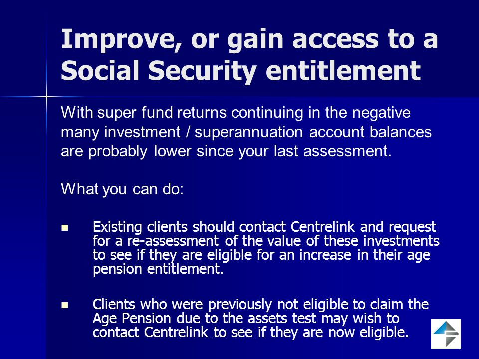 Improve, or gain access to a Social Security entitlement With super fund returns continuing in the negative many investment / superannuation account balances are probably lower since your last assessment.