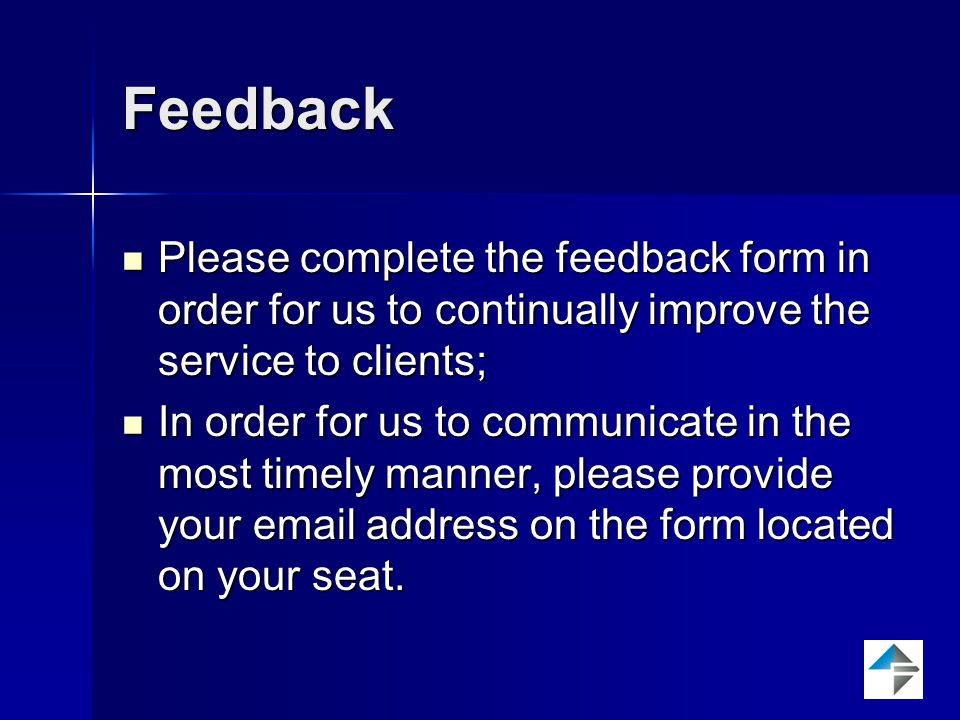Feedback Please complete the feedback form in order for us to continually improve the service to clients; Please complete the feedback form in order for us to continually improve the service to clients; In order for us to communicate in the most timely manner, please provide your email address on the form located on your seat.