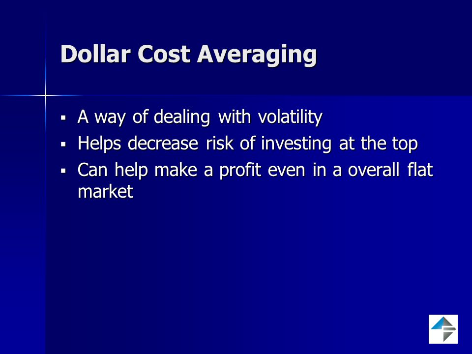 Dollar Cost Averaging  A way of dealing with volatility  Helps decrease risk of investing at the top  Can help make a profit even in a overall flat market