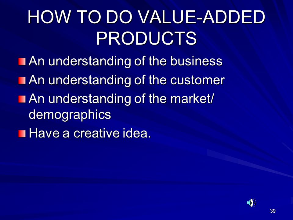 39 HOW TO DO VALUE-ADDED PRODUCTS An understanding of the business An understanding of the customer An understanding of the market/ demographics Have