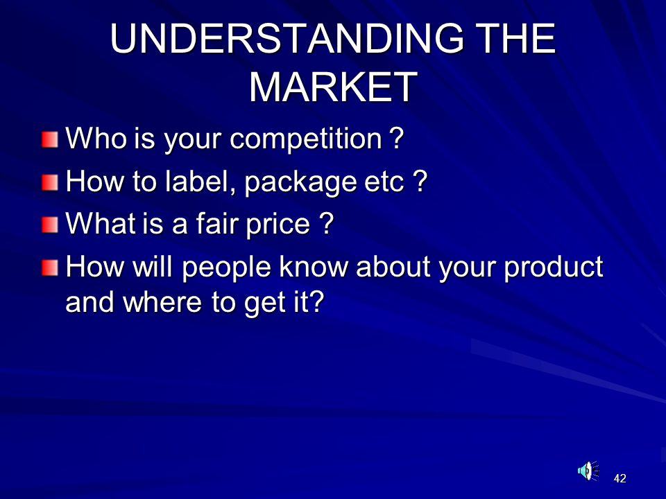 42 UNDERSTANDING THE MARKET Who is your competition ? How to label, package etc ? What is a fair price ? How will people know about your product and w