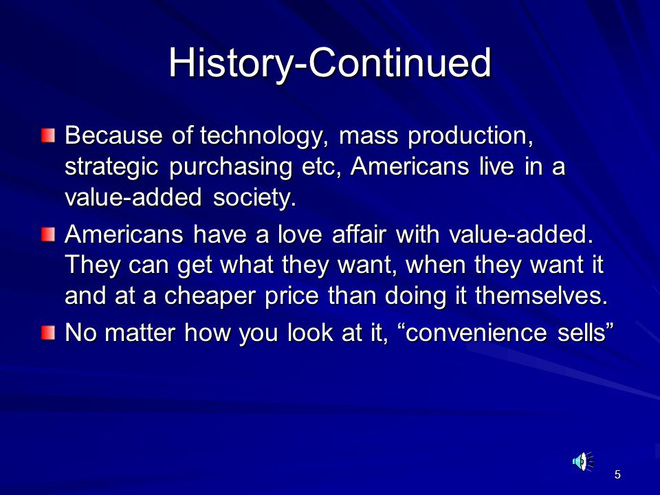 5 History-Continued Because of technology, mass production, strategic purchasing etc, Americans live in a value-added society. Americans have a love a