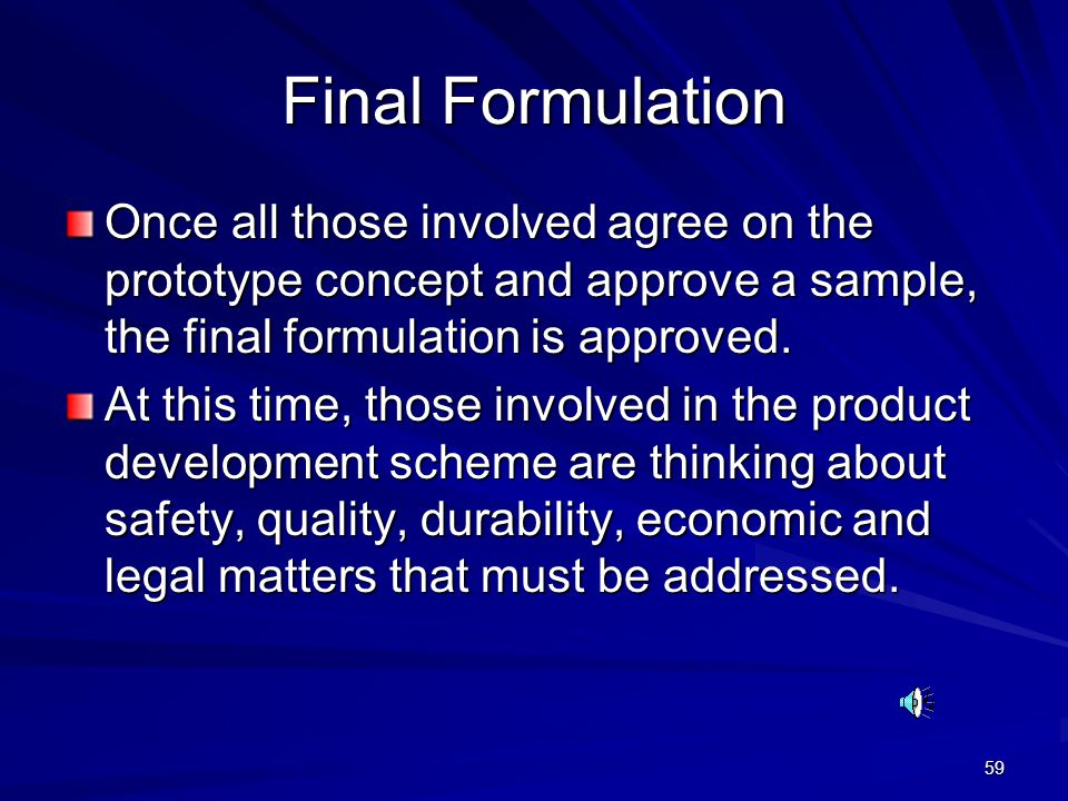 59 Final Formulation Once all those involved agree on the prototype concept and approve a sample, the final formulation is approved. At this time, tho