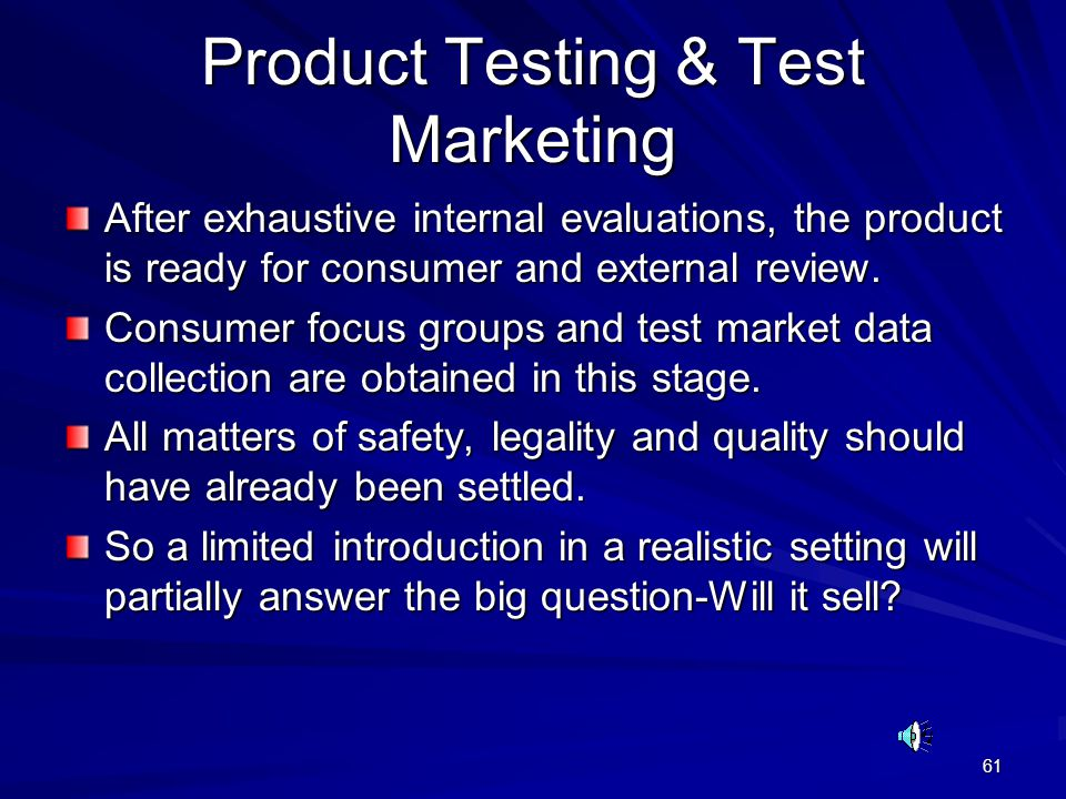 61 Product Testing & Test Marketing After exhaustive internal evaluations, the product is ready for consumer and external review. Consumer focus group
