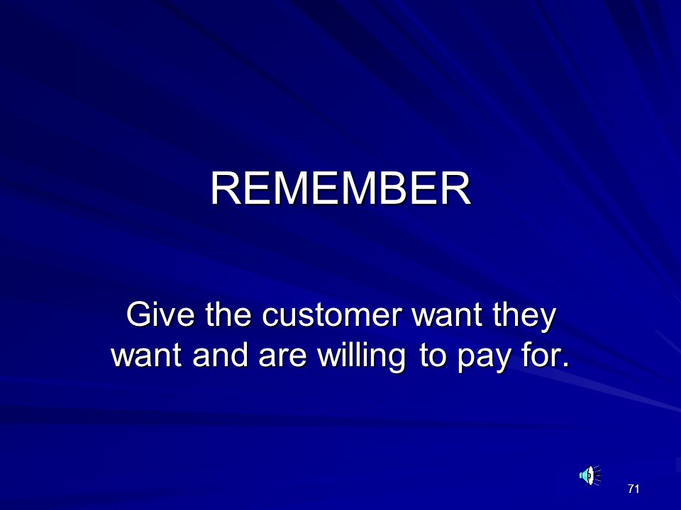71 REMEMBER Give the customer want they want and are willing to pay for.