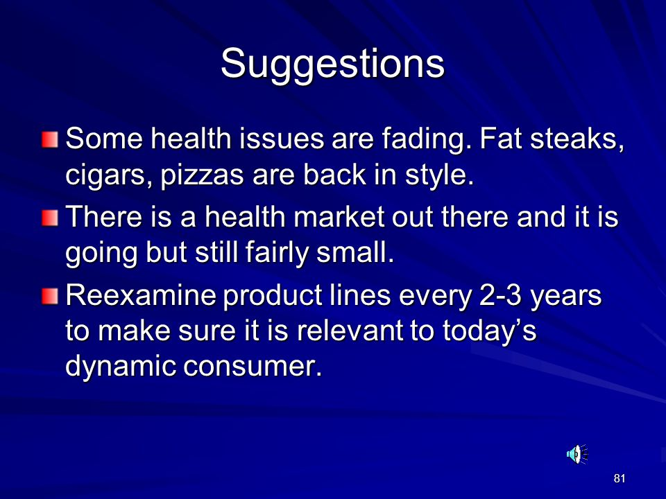 81 Suggestions Some health issues are fading. Fat steaks, cigars, pizzas are back in style. There is a health market out there and it is going but sti