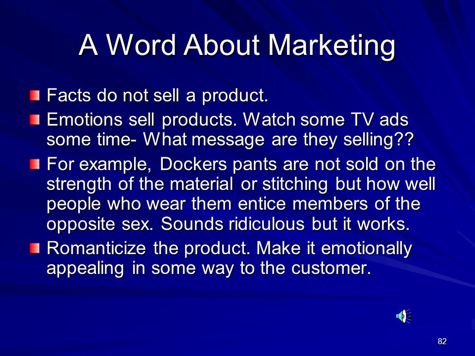 82 A Word About Marketing Facts do not sell a product. Emotions sell products. Watch some TV ads some time- What message are they selling?? For exampl