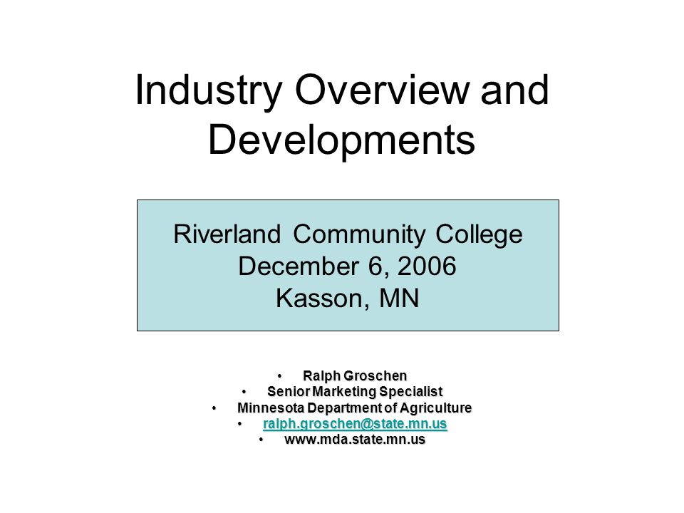 Industry Overview and Developments Ralph GroschenRalph Groschen Senior Marketing SpecialistSenior Marketing Specialist Minnesota Department of AgricultureMinnesota Department of Agriculture ralph.groschen@state.mn.usralph.groschen@state.mn.usralph.groschen@state.mn.us www.mda.state.mn.uswww.mda.state.mn.us Riverland Community College December 6, 2006 Kasson, MN