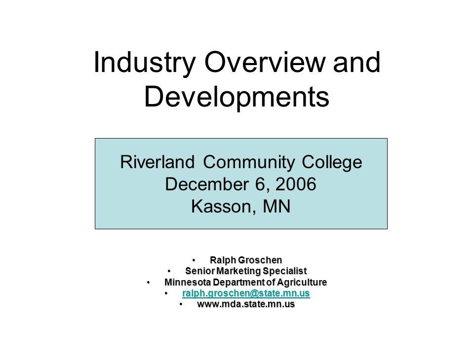 Industry Overview and Developments Ralph GroschenRalph Groschen Senior Marketing SpecialistSenior Marketing Specialist Minnesota Department of Agricul