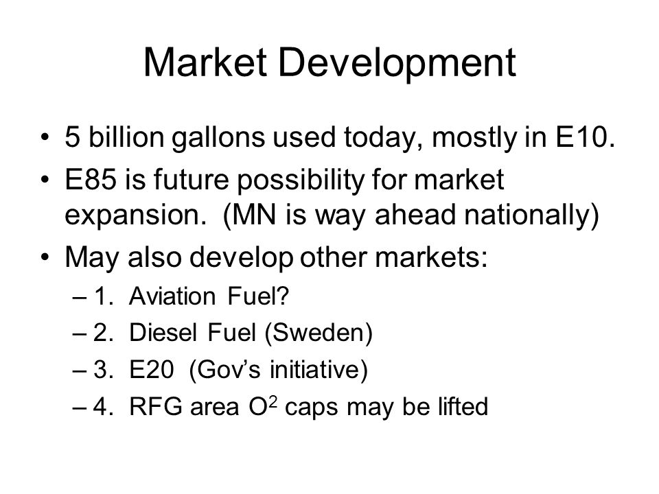 Market Development 5 billion gallons used today, mostly in E10.