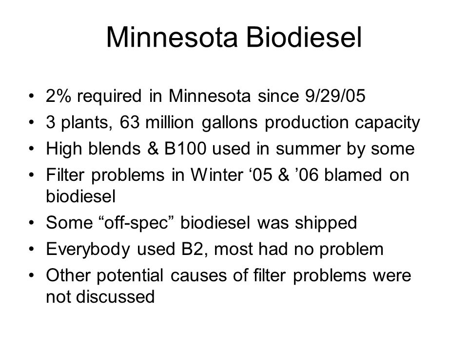 Minnesota Biodiesel 2% required in Minnesota since 9/29/05 3 plants, 63 million gallons production capacity High blends & B100 used in summer by some