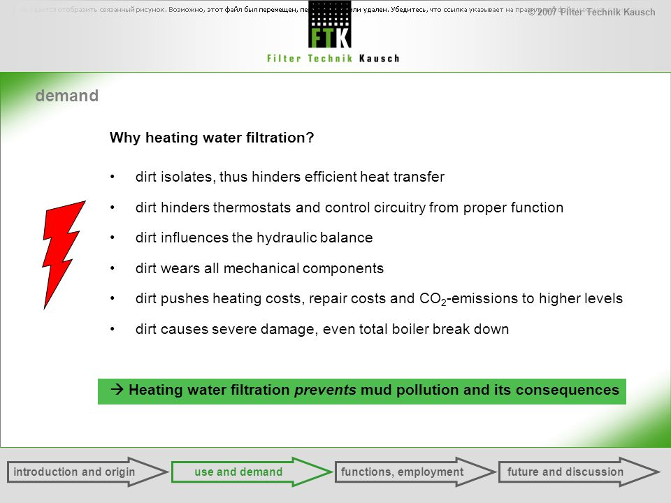 © 2007 Filter Technik Kausch demand Why heating water filtration? dirt isolates, thus hinders efficient heat transfer dirt hinders thermostats and con