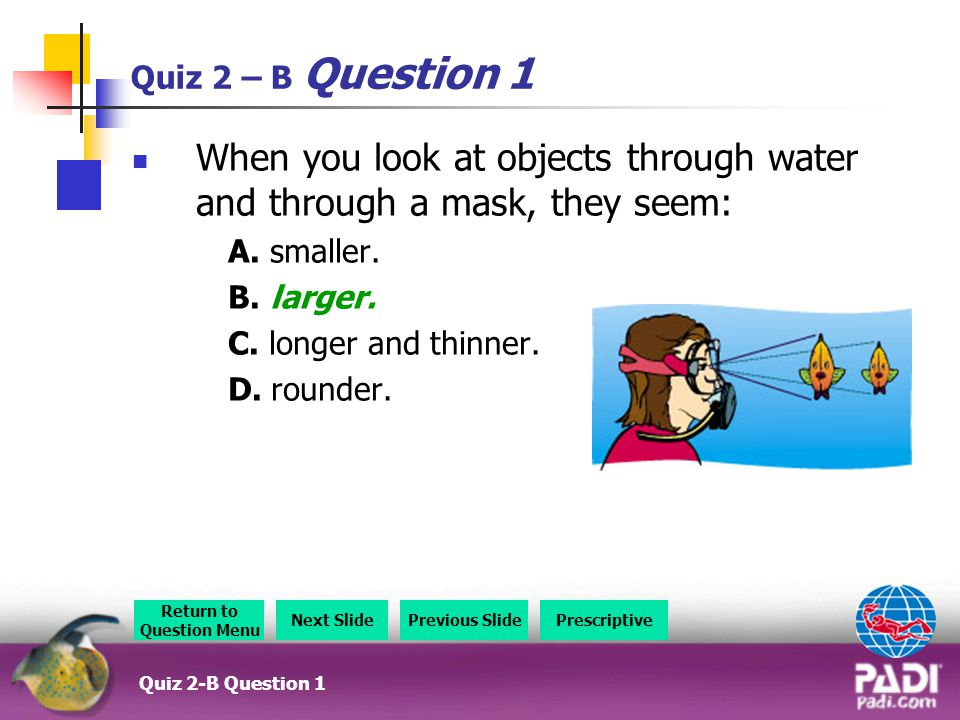 Quiz 2 – B Question 1 When you look at objects through water and through a mask, they seem: A.