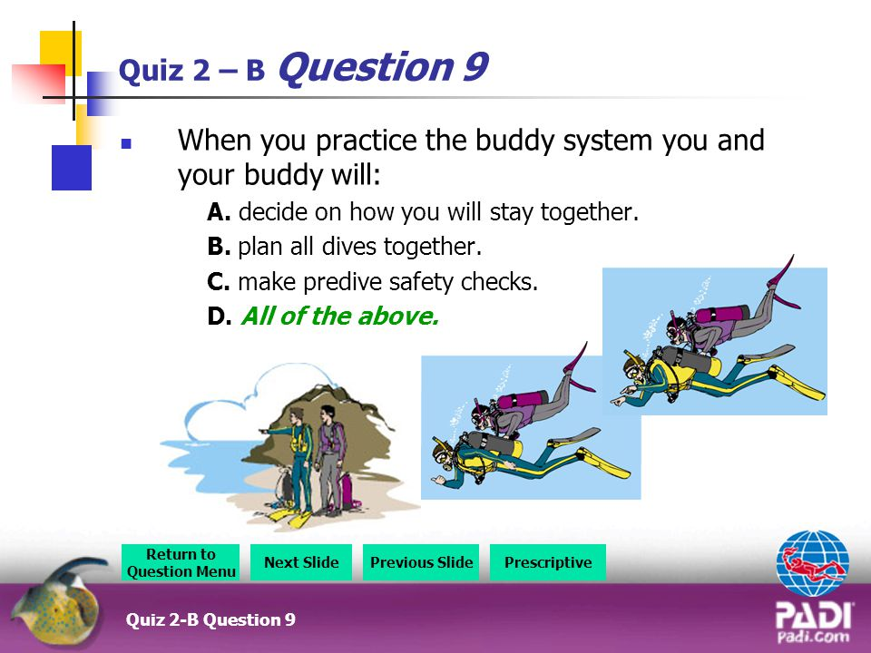 Quiz 2 – B Question 9 When you practice the buddy system you and your buddy will: A.
