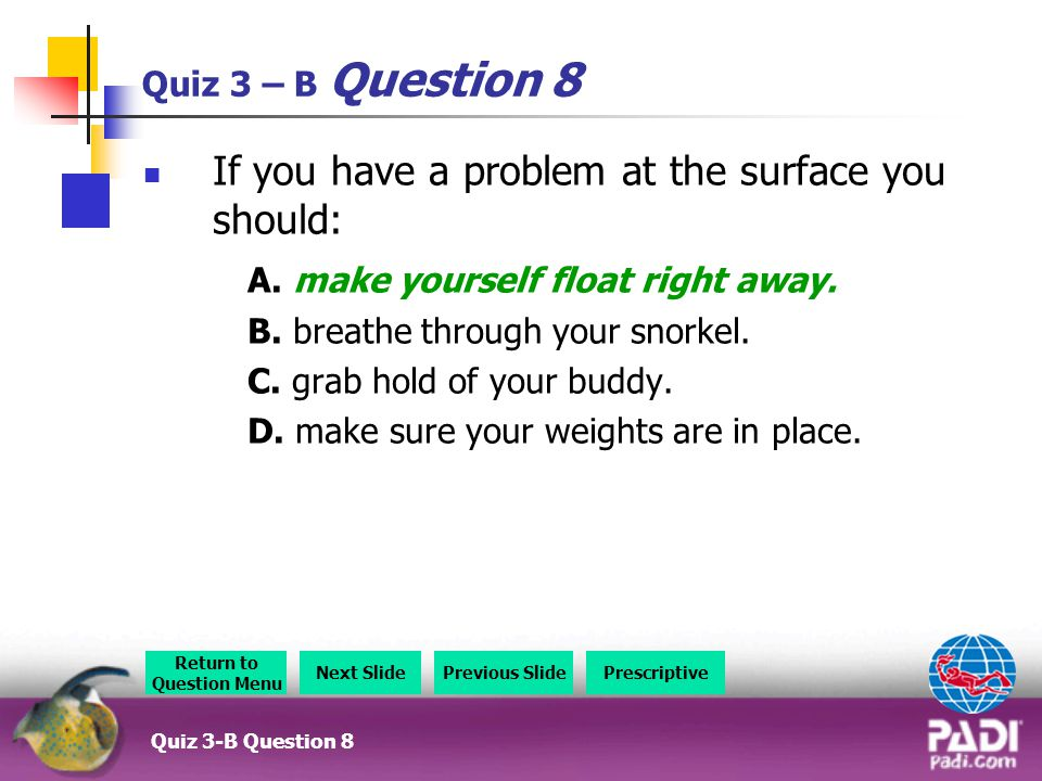 Quiz 3 – B Question 8 If you have a problem at the surface you should: A.