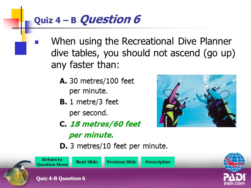 Quiz 4 – B Question 6 When using the Recreational Dive Planner dive tables, you should not ascend (go up) any faster than: A.