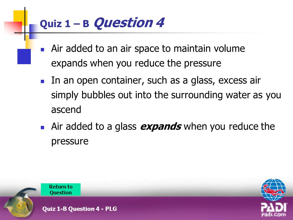 Quiz 1 – B Question 4 Air added to an air space to maintain volume expands when you reduce the pressure In an open container, such as a glass, excess air simply bubbles out into the surrounding water as you ascend Air added to a glass expands when you reduce the pressure Return to Question Quiz 1-B Question 4 - PLG