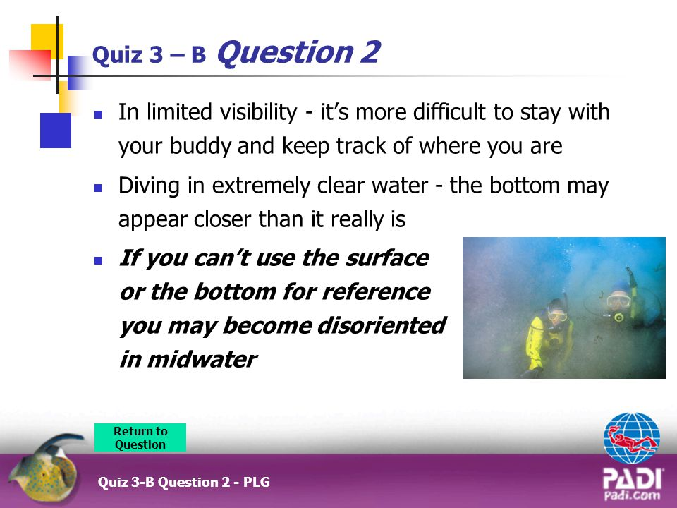 Quiz 3 – B Question 2 In limited visibility - it's more difficult to stay with your buddy and keep track of where you are Diving in extremely clear water - the bottom may appear closer than it really is If you can't use the surface or the bottom for reference you may become disoriented in midwater Return to Question Quiz 3-B Question 2 - PLG