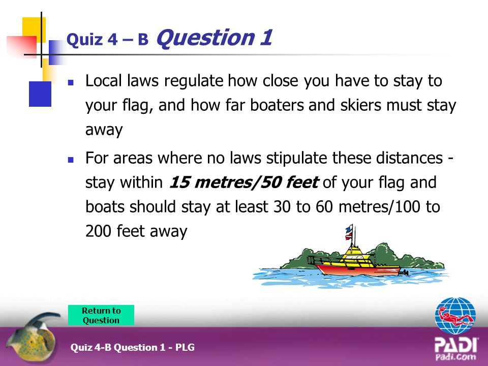 Quiz 4 – B Question 1 Local laws regulate how close you have to stay to your flag, and how far boaters and skiers must stay away For areas where no laws stipulate these distances - stay within 15 metres/50 feet of your flag and boats should stay at least 30 to 60 metres/100 to 200 feet away Return to Question Quiz 4-B Question 1 - PLG