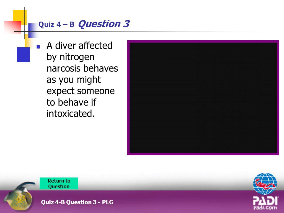 Quiz 4 – B Question 3 Quiz 4-B Question 3 - PLG A diver affected by nitrogen narcosis behaves as you might expect someone to behave if intoxicated.