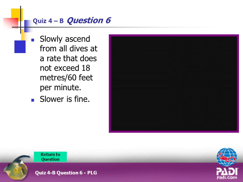 Quiz 4 – B Question 6 Quiz 4-B Question 6 - PLG Slowly ascend from all dives at a rate that does not exceed 18 metres/60 feet per minute.