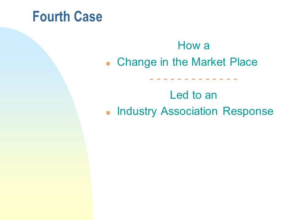 Fourth Case How a n Change in the Market Place - - - - - - - - - - - - - Led to an n Industry Association Response