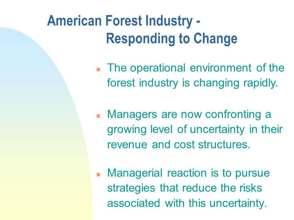 Managers of American Forest Industry are responding to increased uncertainty n by actions that reduce their expected risk, n by actions that stabilize or reduce risk variability.