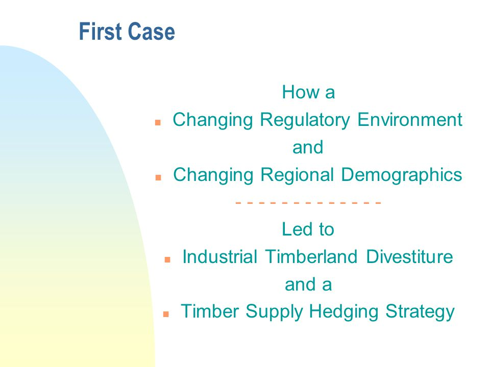 First Case How a n Changing Regulatory Environment and n Changing Regional Demographics - - - - - - - - - - - - - Led to n Industrial Timberland Divestiture and a n Timber Supply Hedging Strategy