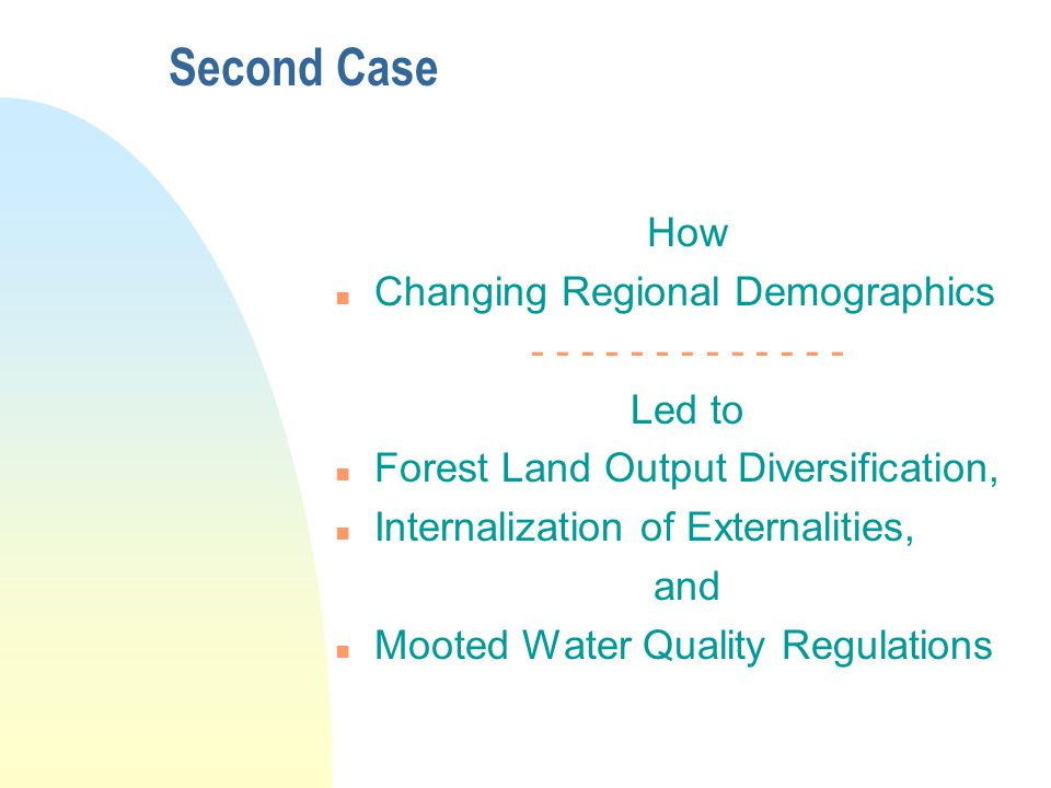 Second Case How n Changing Regional Demographics - - - - - - - - - - - - - Led to n Forest Land Output Diversification, n Internalization of Externalities, and n Mooted Water Quality Regulations