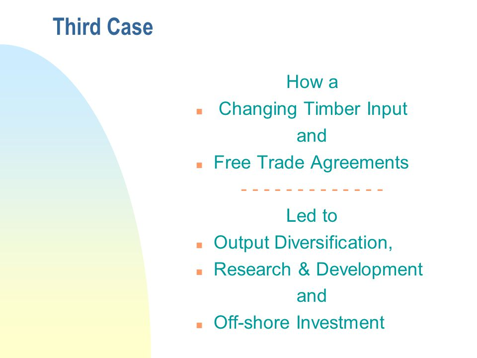Third Case How a n Changing Timber Input and n Free Trade Agreements - - - - - - - - - - - - - Led to n Output Diversification, n Research & Development and n Off-shore Investment