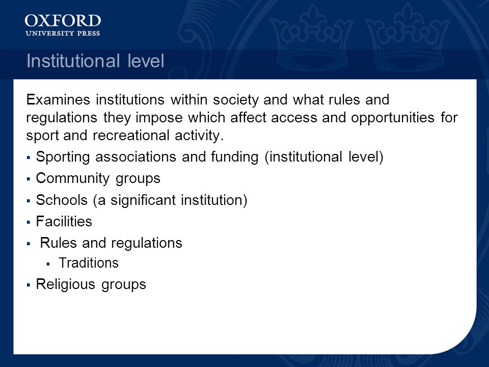 Institutional level Examines institutions within society and what rules and regulations they impose which affect access and opportunities for sport an