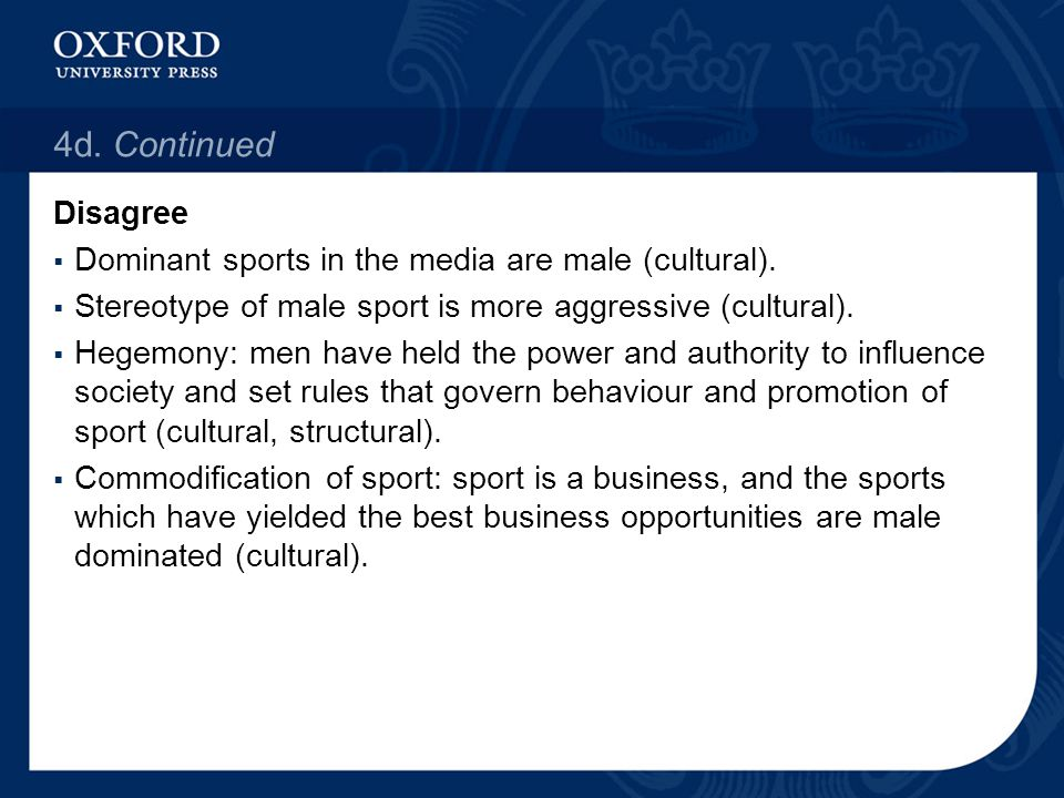 4d. Continued Disagree  Dominant sports in the media are male (cultural).  Stereotype of male sport is more aggressive (cultural).  Hegemony: men h