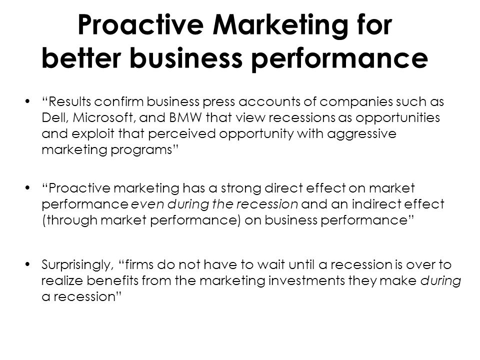 Proactive Marketing for better business performance Results confirm business press accounts of companies such as Dell, Microsoft, and BMW that view recessions as opportunities and exploit that perceived opportunity with aggressive marketing programs Proactive marketing has a strong direct effect on market performance even during the recession and an indirect effect (through market performance) on business performance Surprisingly, firms do not have to wait until a recession is over to realize benefits from the marketing investments they make during a recession