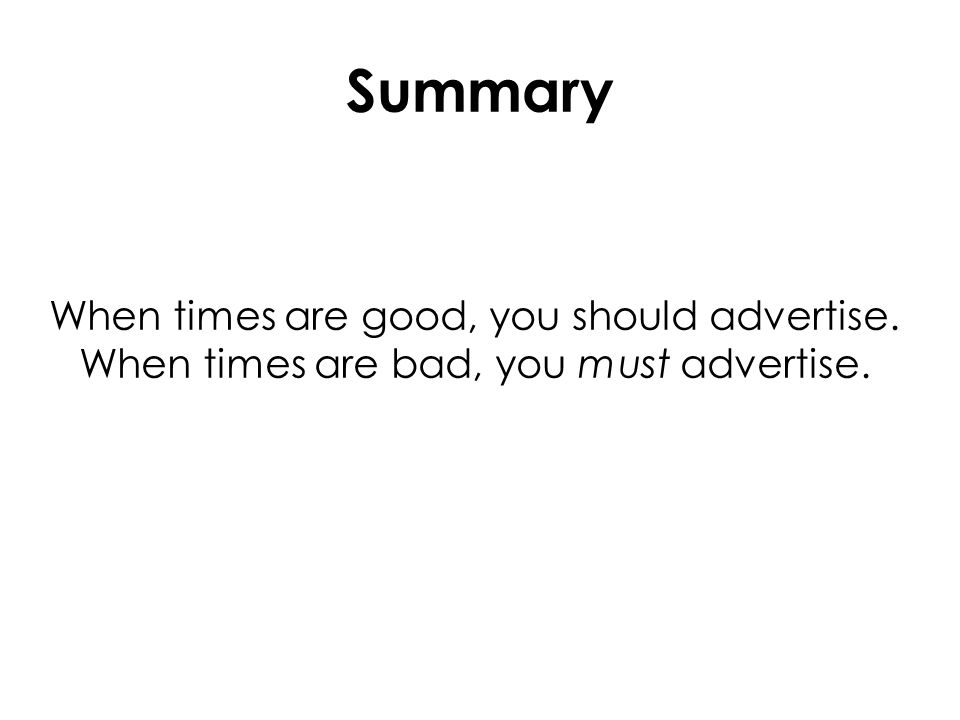 When times are good, you should advertise. When times are bad, you must advertise. Summary