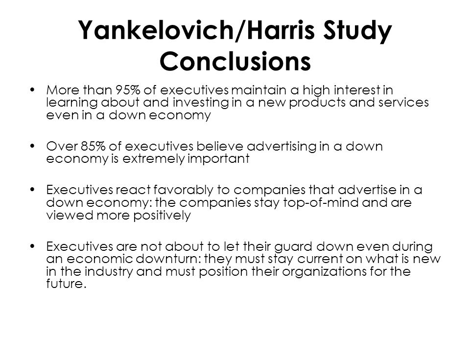 Yankelovich/Harris Study Conclusions More than 95% of executives maintain a high interest in learning about and investing in a new products and services even in a down economy Over 85% of executives believe advertising in a down economy is extremely important Executives react favorably to companies that advertise in a down economy: the companies stay top-of-mind and are viewed more positively Executives are not about to let their guard down even during an economic downturn: they must stay current on what is new in the industry and must position their organizations for the future.